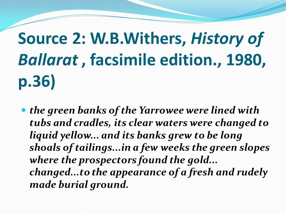 Source 2: W.B.Withers, History of Ballarat, facsimile edition., 1980, p.36) the green banks of the Yarrowee were lined with tubs and cradles, its clear waters were changed to liquid yellow...