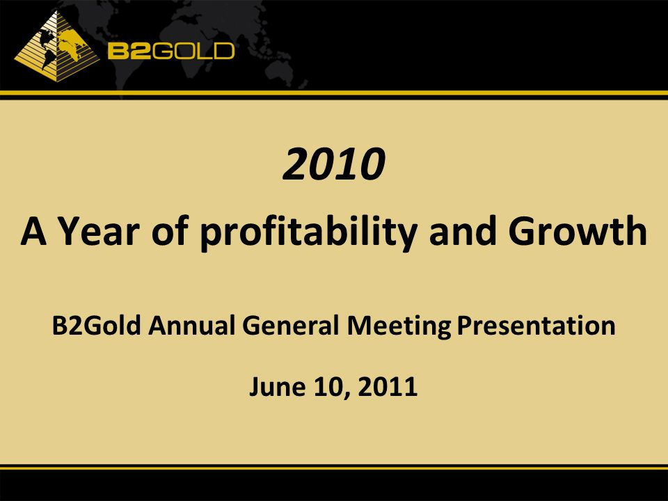 1 12 2010 A Year of profitability and Growth B2Gold Annual General Meeting Presentation June 10, 2011