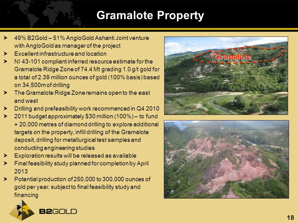 18 Gramalote Property GramaloteGramalote 49% B2Gold – 51% AngloGold Ashanti Joint venture with AngloGold as manager of the project Excellent infrastru