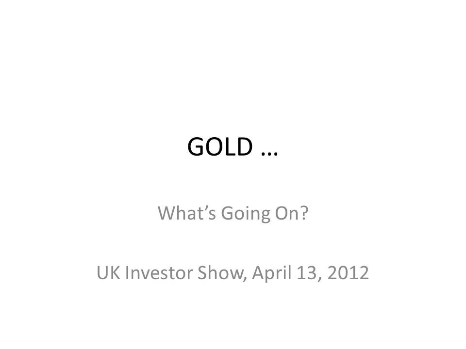 GOLD … Whats Going On? UK Investor Show, April 13, 2012