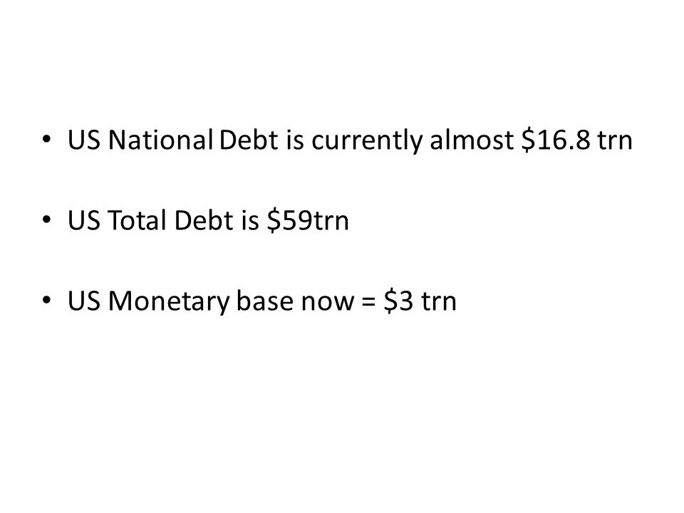 US National Debt is currently almost $16.8 trn US Total Debt is $59trn US Monetary base now = $3 trn