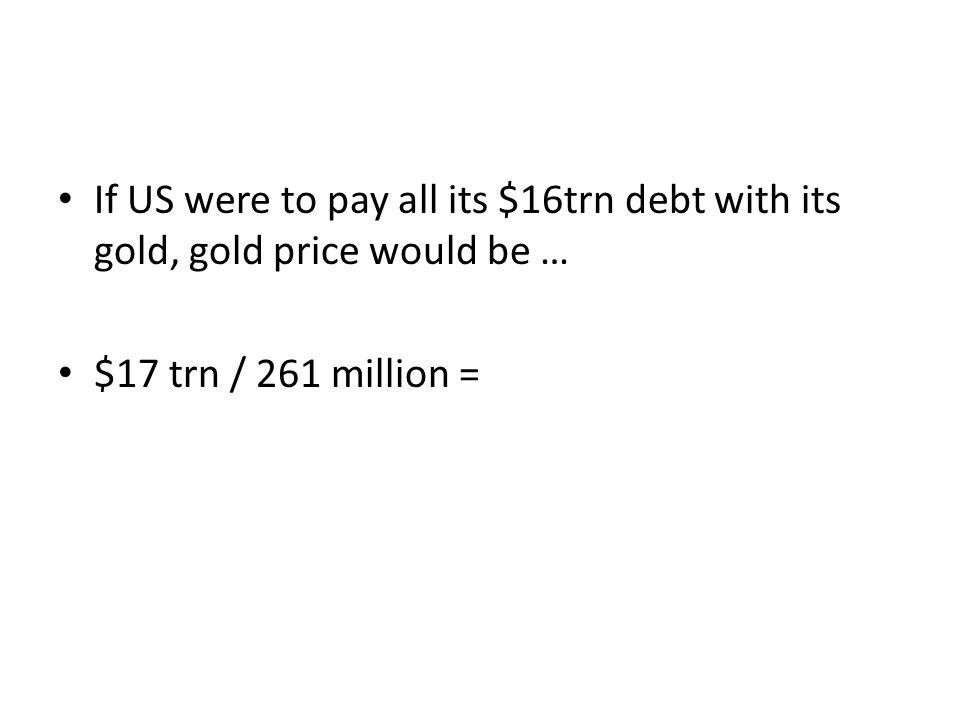If US were to pay all its $16trn debt with its gold, gold price would be … $17 trn / 261 million =