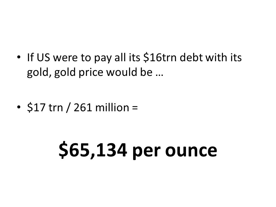 If US were to pay all its $16trn debt with its gold, gold price would be … $17 trn / 261 million = $65,134 per ounce