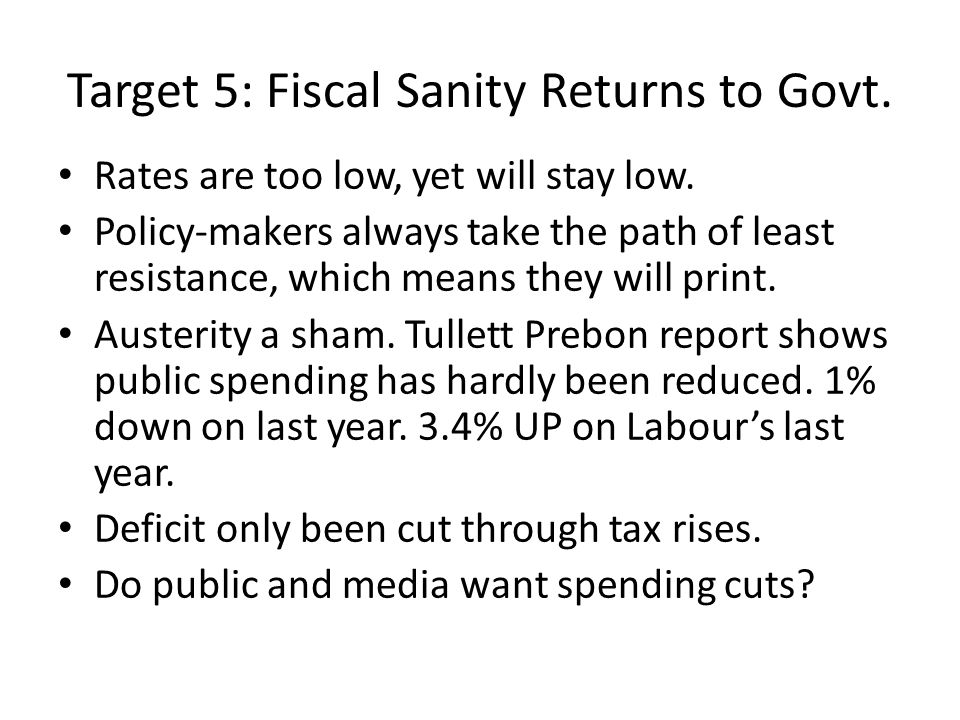 Target 5: Fiscal Sanity Returns to Govt. Rates are too low, yet will stay low. Policy-makers always take the path of least resistance, which means the