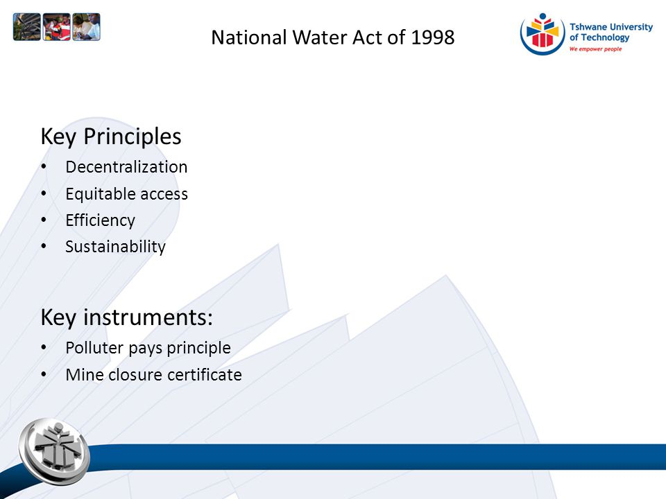 National Water Act of 1998 Key Principles Decentralization Equitable access Efficiency Sustainability Key instruments: Polluter pays principle Mine closure certificate