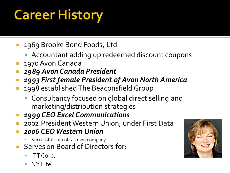 1969 Brooke Bond Foods, Ltd Accountant adding up redeemed discount coupons 1970 Avon Canada 1989 Avon Canada President 1993 First female President of Avon North America 1998 established The Beaconsfield Group Consultancy focused on global direct selling and marketing/distribution strategies 1999 CEO Excel Communications 2002 President Western Union, under First Data 2006 CEO Western Union Successful spin off as own company Serves on Board of Directors for: ITT Corp.