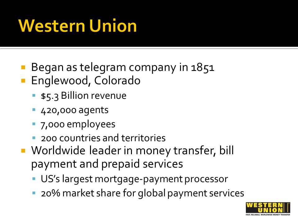 Began as telegram company in 1851 Englewood, Colorado $5.3 Billion revenue 420,000 agents 7,000 employees 200 countries and territories Worldwide leader in money transfer, bill payment and prepaid services USs largest mortgage-payment processor 20% market share for global payment services