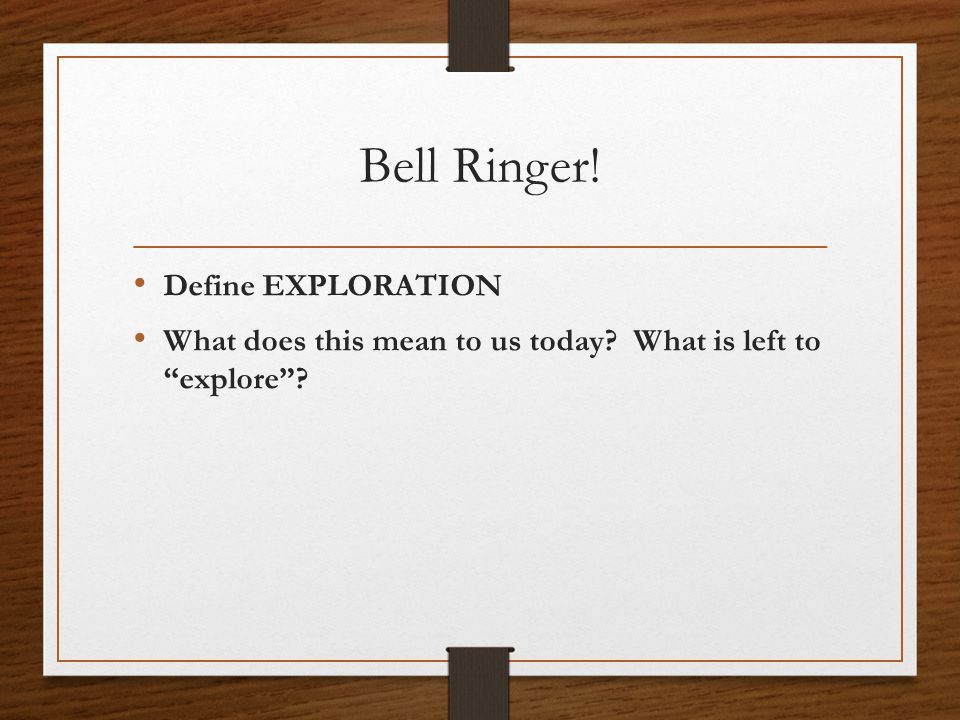 Bell Ringer! Define EXPLORATION What does this mean to us today What is left to explore