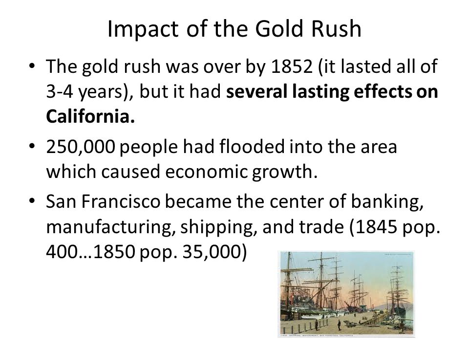 Impact of the Gold Rush The gold rush was over by 1852 (it lasted all of 3-4 years), but it had several lasting effects on California. 250,000 people