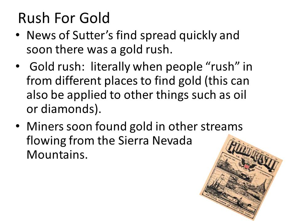 Rush For Gold News of Sutters find spread quickly and soon there was a gold rush. Gold rush: literally when people rush in from different places to fi
