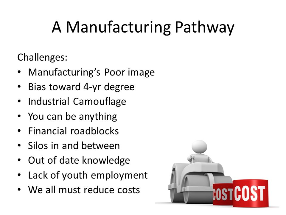 A Manufacturing Pathway Challenges: Manufacturings Poor image Bias toward 4-yr degree Industrial Camouflage You can be anything Financial roadblocks Silos in and between Out of date knowledge Lack of youth employment We all must reduce costs