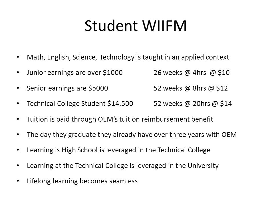 Student WIIFM Math, English, Science, Technology is taught in an applied context Junior earnings are over $100026 weeks @ 4hrs @ $10 Senior earnings are $500052 weeks @ 8hrs @ $12 Technical College Student $14,500 52 weeks @ 20hrs @ $14 Tuition is paid through OEMs tuition reimbursement benefit The day they graduate they already have over three years with OEM Learning is High School is leveraged in the Technical College Learning at the Technical College is leveraged in the University Lifelong learning becomes seamless