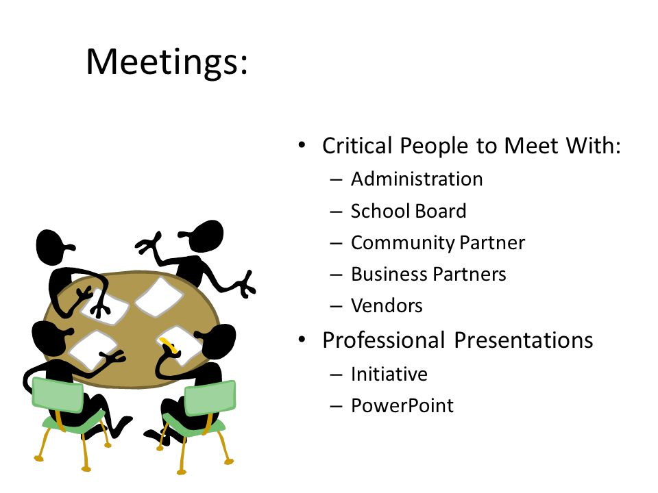 Meetings: Critical People to Meet With: – Administration – School Board – Community Partner – Business Partners – Vendors Professional Presentations – Initiative – PowerPoint