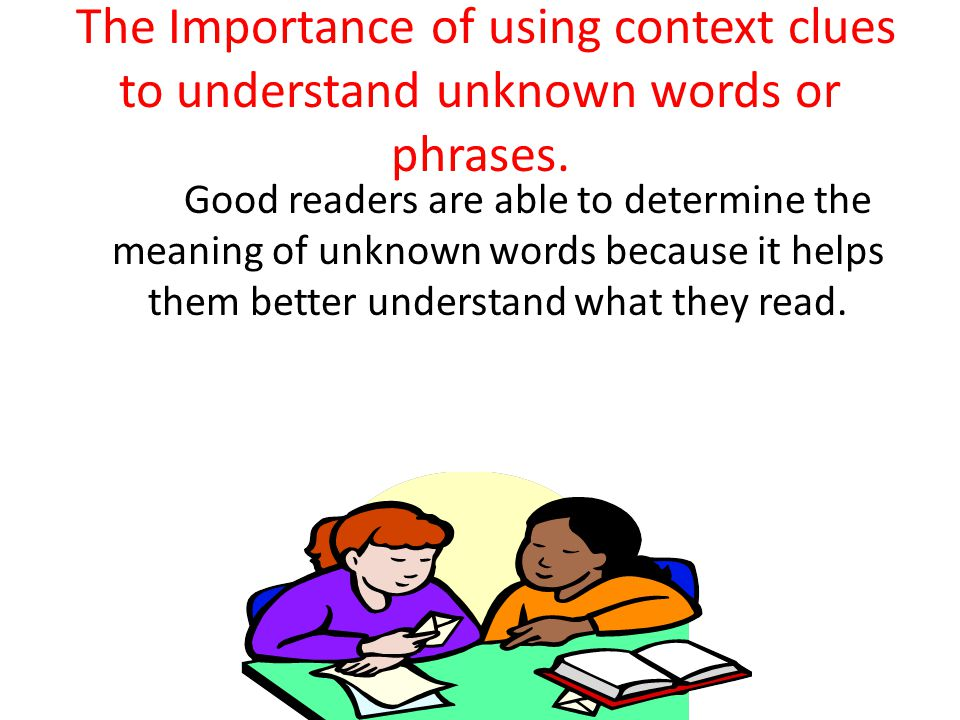 The Importance of using context clues to understand unknown words or phrases.