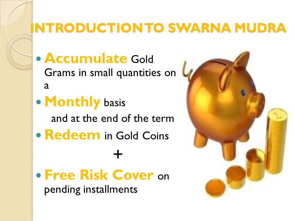 INTRODUCTION TO SWARNA MUDRA Accumulate Gold Grams in small quantities on a Monthly basis and at the end of the term Redeem in Gold Coins + Free Risk