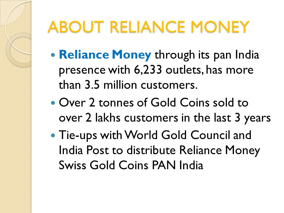 ABOUT RELIANCE MONEY Reliance Money through its pan India presence with 6,233 outlets, has more than 3.5 million customers. Over 2 tonnes of Gold Coin
