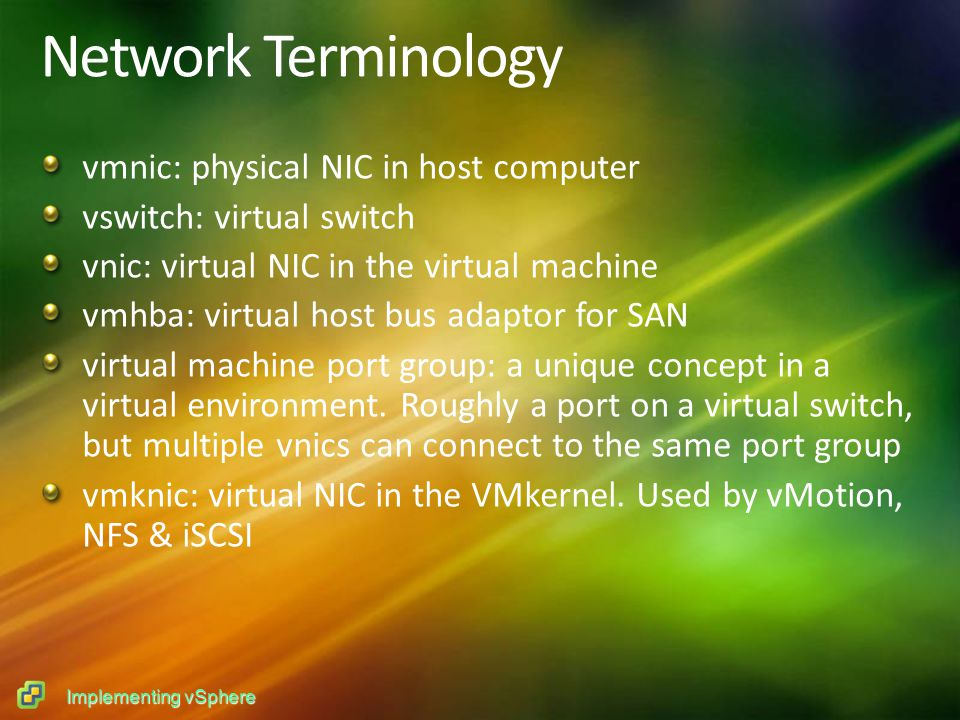 Implementing vSphere Network Terminology vmnic: physical NIC in host computer vswitch: virtual switch vnic: virtual NIC in the virtual machine vmhba: virtual host bus adaptor for SAN virtual machine port group: a unique concept in a virtual environment.