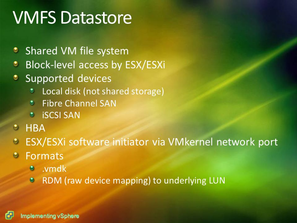 Implementing vSphere VMFS Datastore Shared VM file system Block-level access by ESX/ESXi Supported devices Local disk (not shared storage) Fibre Channel SAN iSCSI SAN HBA ESX/ESXi software initiator via VMkernel network port Formats.vmdk RDM (raw device mapping) to underlying LUN