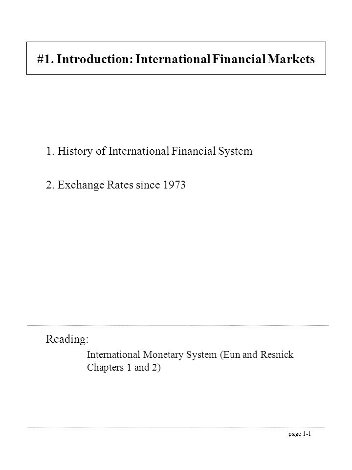 page 1-1 #1. Introduction: International Financial Markets 1. History of International Financial System 2. Exchange Rates since 1973 Reading: Internat