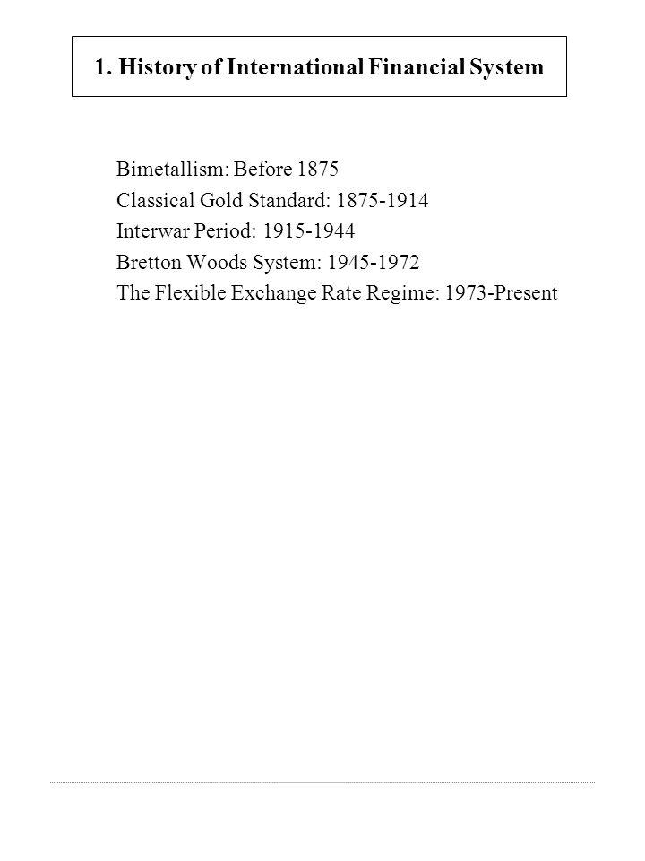 Bimetallism: Before 1875 Classical Gold Standard: 1875-1914 Interwar Period: 1915-1944 Bretton Woods System: 1945-1972 The Flexible Exchange Rate Regime: 1973-Present 1.