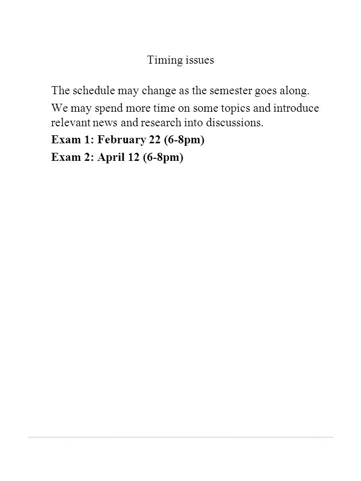 Timing issues The schedule may change as the semester goes along. We may spend more time on some topics and introduce relevant news and research into