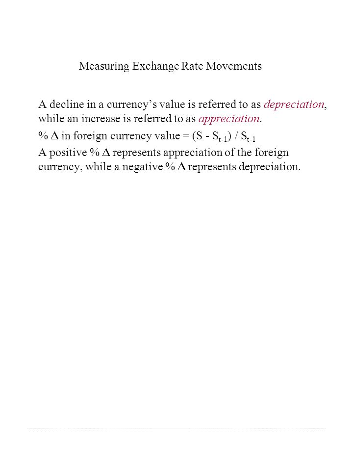 Measuring Exchange Rate Movements A decline in a currencys value is referred to as depreciation, while an increase is referred to as appreciation.