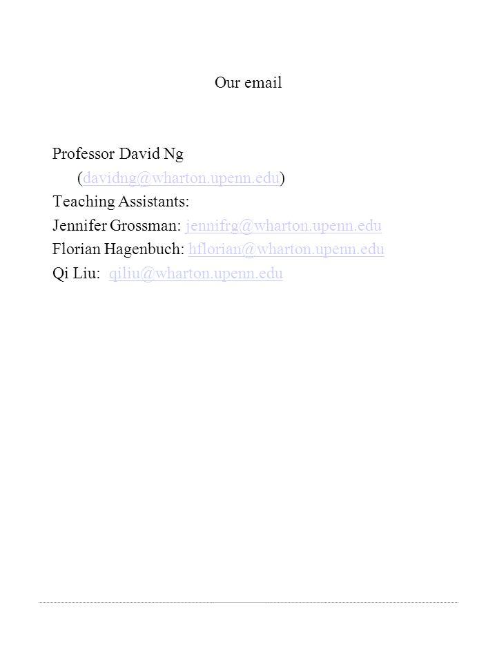 Our email Professor David Ng (davidng@wharton.upenn.edu)davidng@wharton.upenn.edu Teaching Assistants: Jennifer Grossman: jennifrg@wharton.upenn.edujennifrg@wharton.upenn.edu Florian Hagenbuch: hflorian@wharton.upenn.edu hflorian@wharton.upenn.edu Qi Liu: qiliu@wharton.upenn.eduqiliu@wharton.upenn.edu