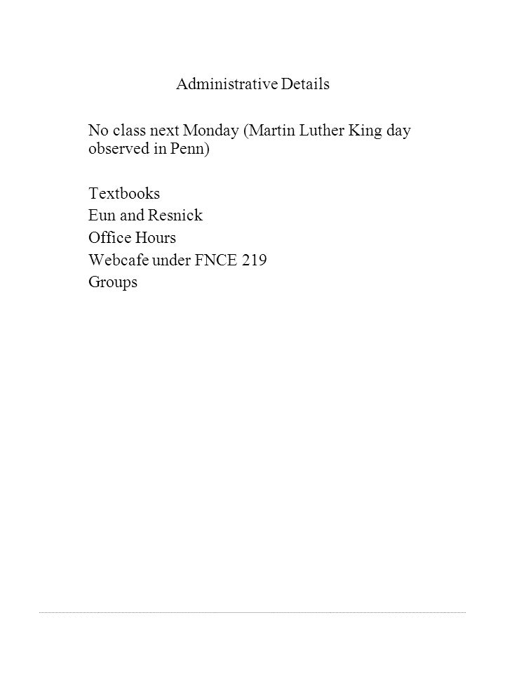 Administrative Details No class next Monday (Martin Luther King day observed in Penn) Textbooks Eun and Resnick Office Hours Webcafe under FNCE 219 Groups