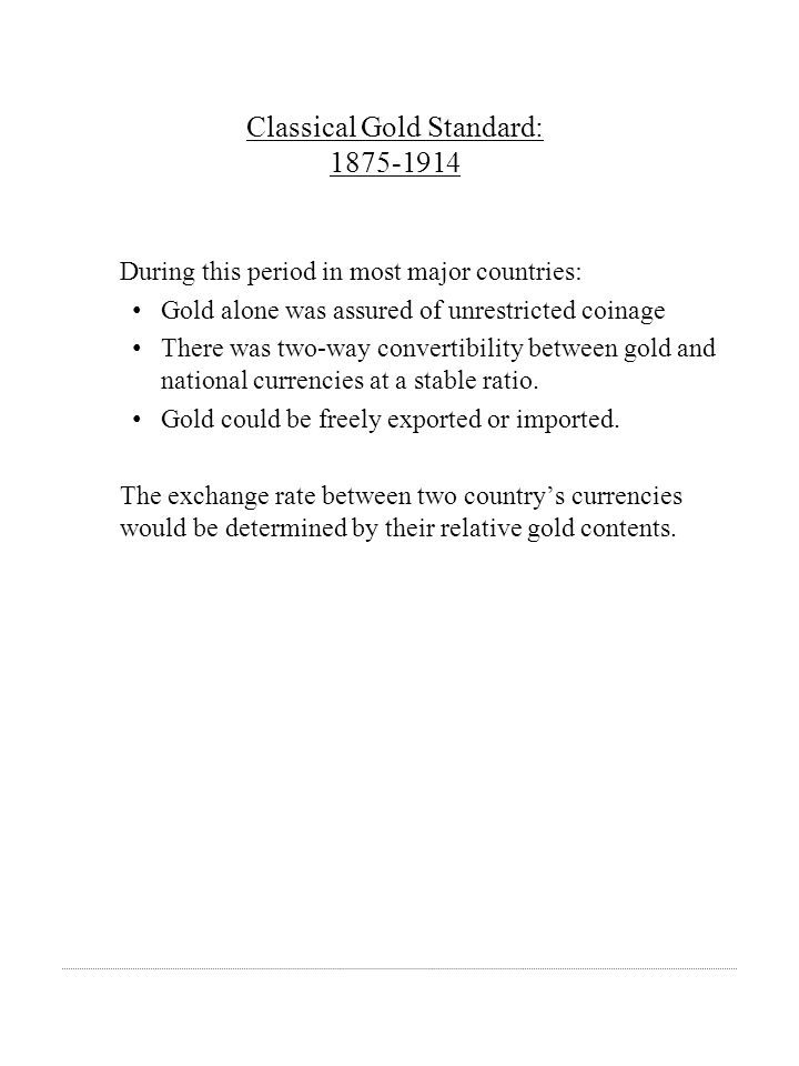 Classical Gold Standard: 1875-1914 During this period in most major countries: Gold alone was assured of unrestricted coinage There was two-way conver