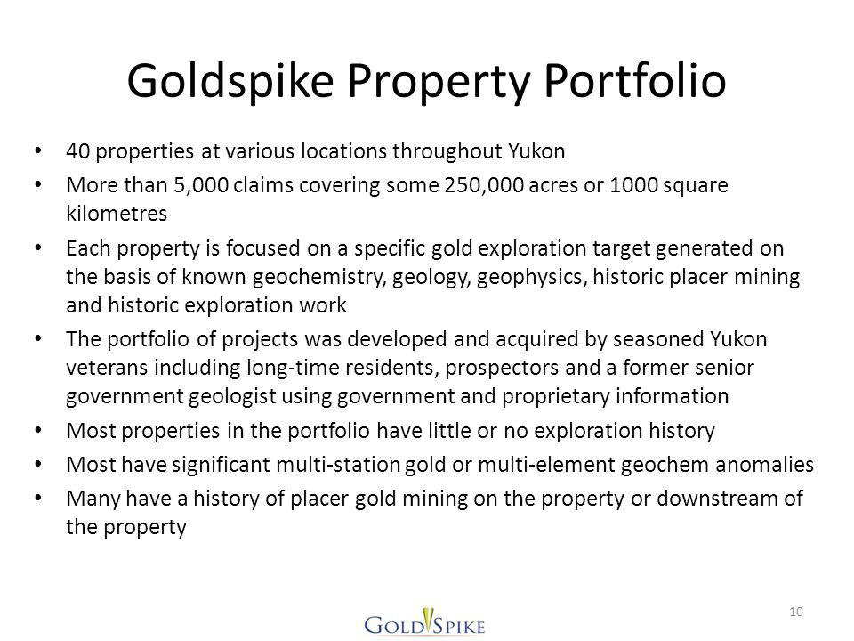 Goldspike Property Portfolio 40 properties at various locations throughout Yukon More than 5,000 claims covering some 250,000 acres or 1000 square kilometres Each property is focused on a specific gold exploration target generated on the basis of known geochemistry, geology, geophysics, historic placer mining and historic exploration work The portfolio of projects was developed and acquired by seasoned Yukon veterans including long-time residents, prospectors and a former senior government geologist using government and proprietary information Most properties in the portfolio have little or no exploration history Most have significant multi-station gold or multi-element geochem anomalies Many have a history of placer gold mining on the property or downstream of the property 10