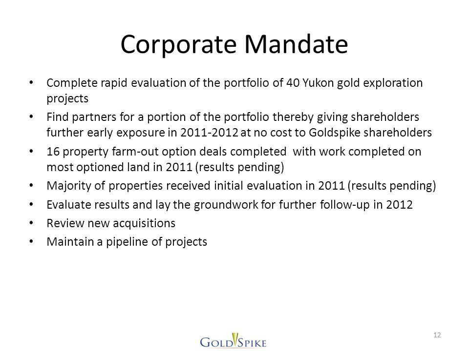 Corporate Mandate Complete rapid evaluation of the portfolio of 40 Yukon gold exploration projects Find partners for a portion of the portfolio thereby giving shareholders further early exposure in 2011-2012 at no cost to Goldspike shareholders 16 property farm-out option deals completed with work completed on most optioned land in 2011 (results pending) Majority of properties received initial evaluation in 2011 (results pending) Evaluate results and lay the groundwork for further follow-up in 2012 Review new acquisitions Maintain a pipeline of projects 12
