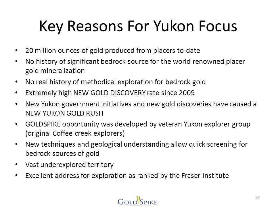 Key Reasons For Yukon Focus 20 million ounces of gold produced from placers to-date No history of significant bedrock source for the world renowned placer gold mineralization No real history of methodical exploration for bedrock gold Extremely high NEW GOLD DISCOVERY rate since 2009 New Yukon government initiatives and new gold discoveries have caused a NEW YUKON GOLD RUSH GOLDSPIKE opportunity was developed by veteran Yukon explorer group (original Coffee creek explorers) New techniques and geological understanding allow quick screening for bedrock sources of gold Vast underexplored territory Excellent address for exploration as ranked by the Fraser Institute 16
