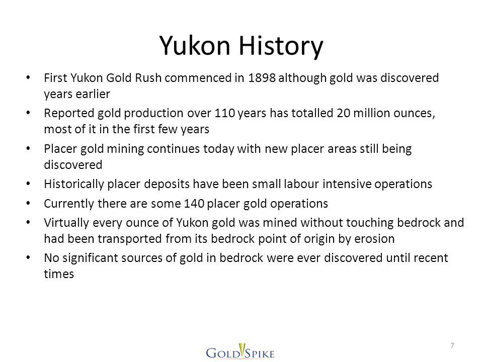 Yukon History First Yukon Gold Rush commenced in 1898 although gold was discovered years earlier Reported gold production over 110 years has totalled 20 million ounces, most of it in the first few years Placer gold mining continues today with new placer areas still being discovered Historically placer deposits have been small labour intensive operations Currently there are some 140 placer gold operations Virtually every ounce of Yukon gold was mined without touching bedrock and had been transported from its bedrock point of origin by erosion No significant sources of gold in bedrock were ever discovered until recent times 7