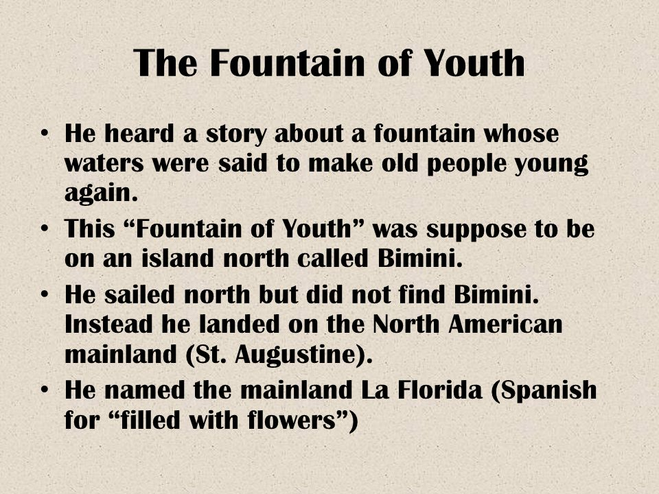 The Fountain of Youth He heard a story about a fountain whose waters were said to make old people young again. This Fountain of Youth was suppose to b