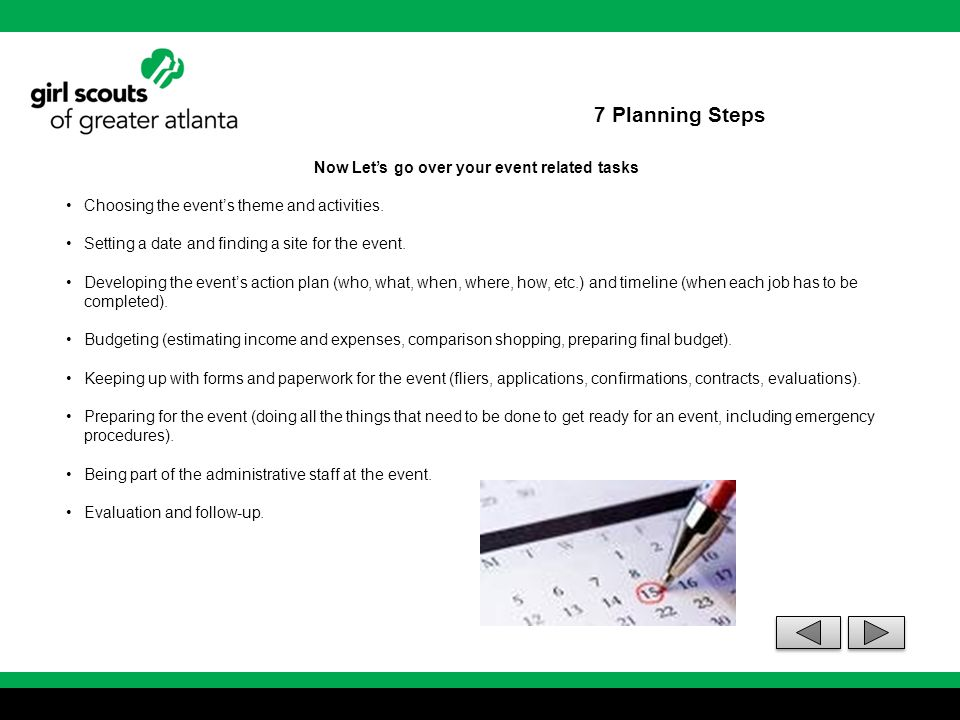 7 Planning Steps Step 3 – Choose the event theme, name, time and place Discuss, plan and list the following: Agenda or itinerary Dates and times Participants Qualifications or requirements for participation Event name, theme and activities Planning positions Name, addresses, telephone numbers and email of contact people