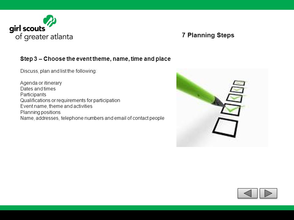 7 Planning Steps Step 3 – Choose the event theme, name, time and place Discuss, plan and list the following: Agenda or itinerary Dates and times Parti