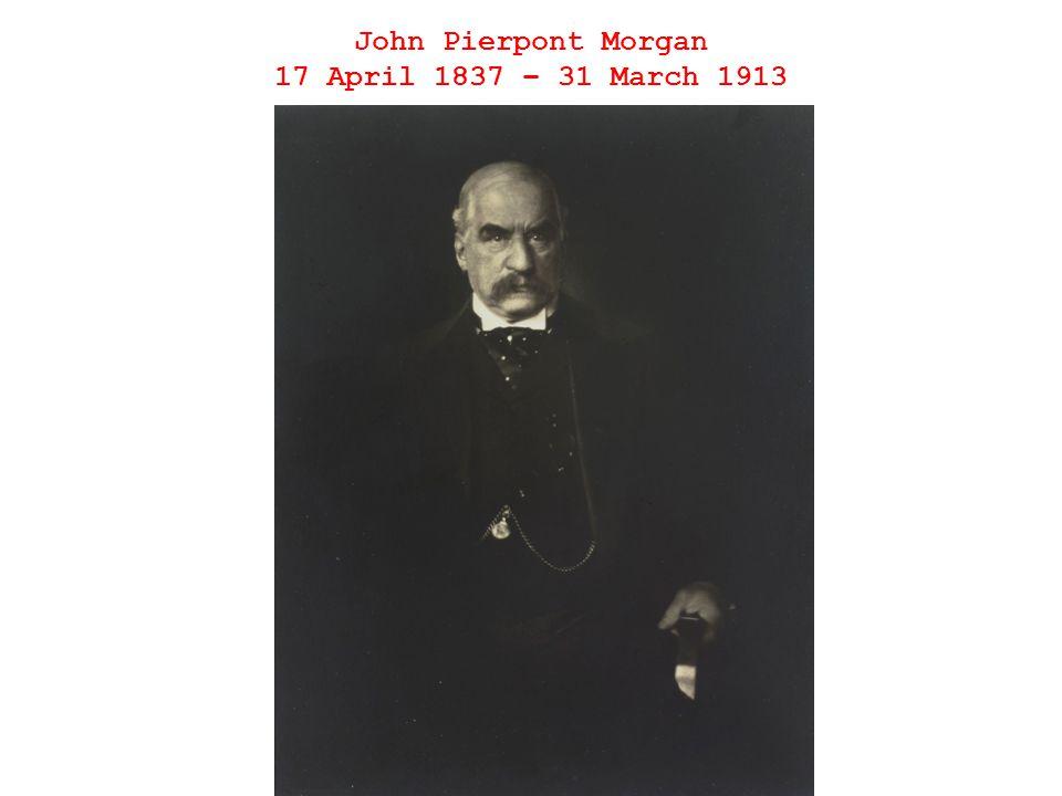 John Pierpont Morgan 17 April 1837 – 31 March 1913