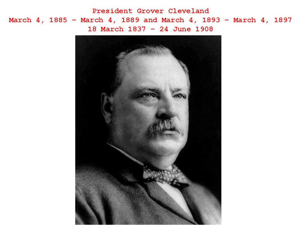 President Grover Cleveland March 4, 1885 – March 4, 1889 and March 4, 1893 – March 4, 1897 18 March 1837 – 24 June 1908