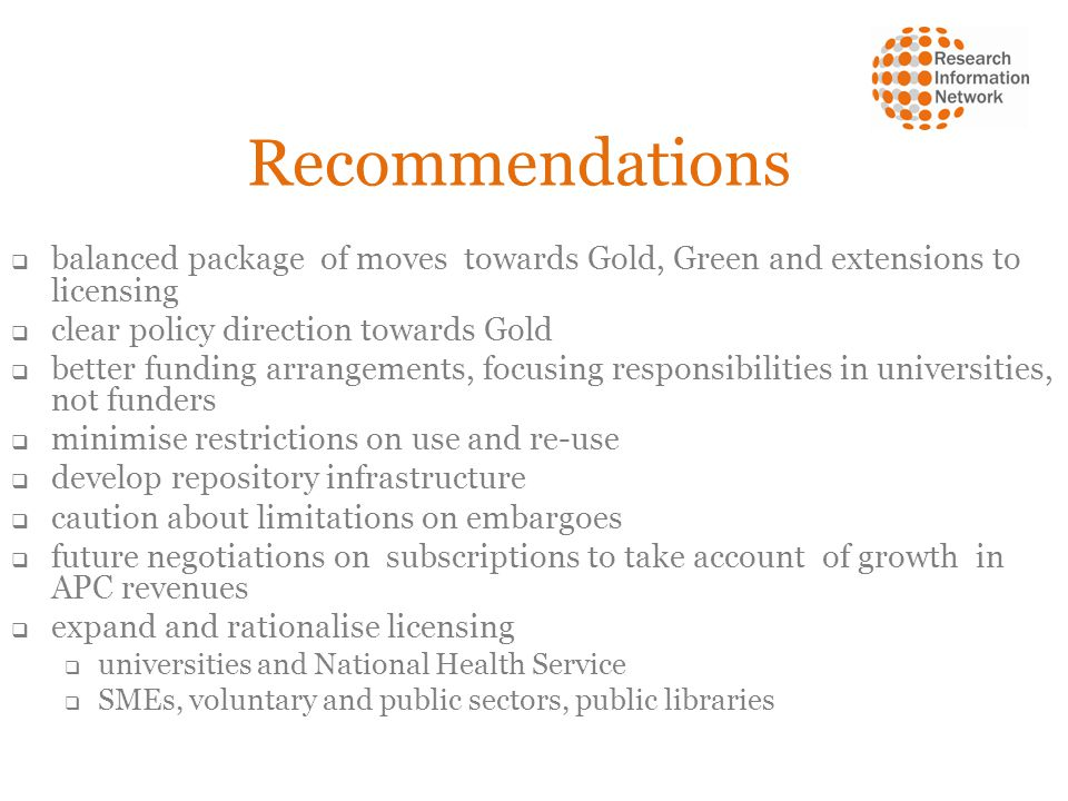 Recommendations balanced package of moves towards Gold, Green and extensions to licensing clear policy direction towards Gold better funding arrangements, focusing responsibilities in universities, not funders minimise restrictions on use and re-use develop repository infrastructure caution about limitations on embargoes future negotiations on subscriptions to take account of growth in APC revenues expand and rationalise licensing universities and National Health Service SMEs, voluntary and public sectors, public libraries