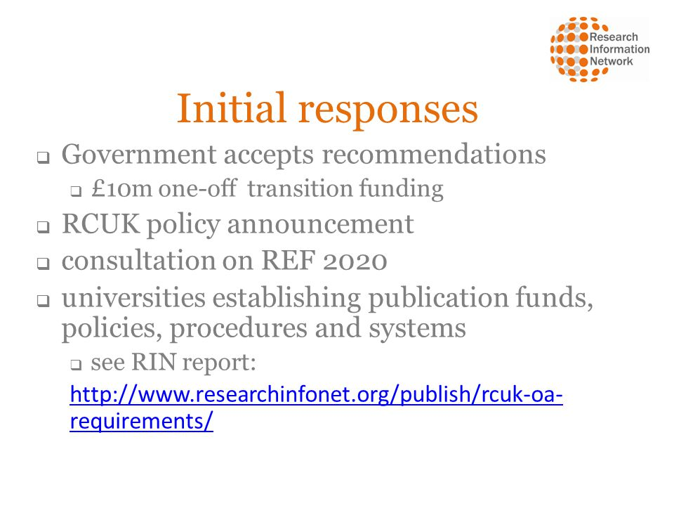Initial responses Government accepts recommendations £10m one-off transition funding RCUK policy announcement consultation on REF 2020 universities establishing publication funds, policies, procedures and systems see RIN report: http://www.researchinfonet.org/publish/rcuk-oa- requirements/