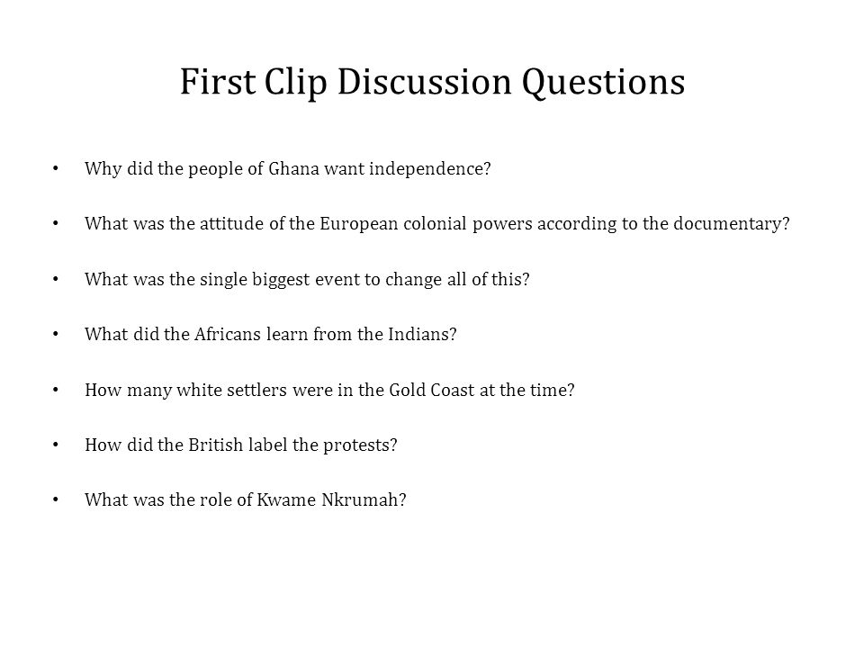 First Clip Discussion Questions Why did the people of Ghana want independence.