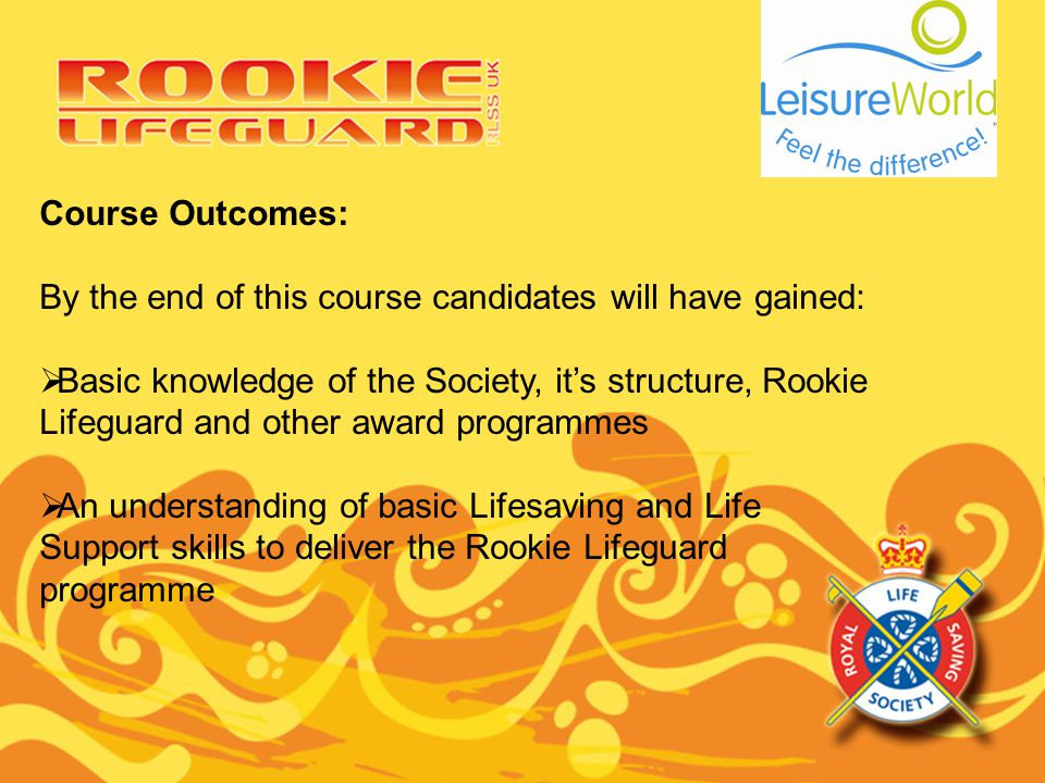 Course Outcomes: By the end of this course candidates will have gained: Basic knowledge of the Society, its structure, Rookie Lifeguard and other awar
