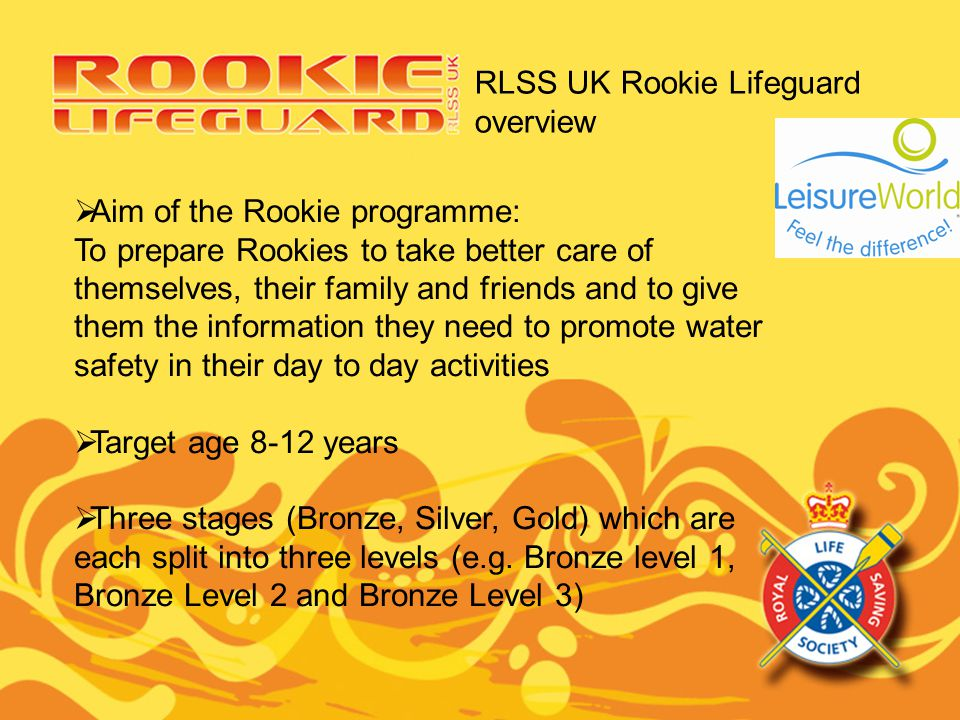 RLSS UK Rookie Lifeguard overview Aim of the Rookie programme: To prepare Rookies to take better care of themselves, their family and friends and to g