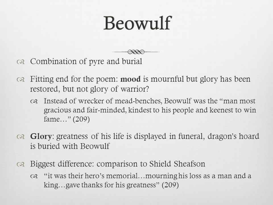 Beowulf Combination of pyre and burial Fitting end for the poem: mood is mournful but glory has been restored, but not glory of warrior? Instead of wr