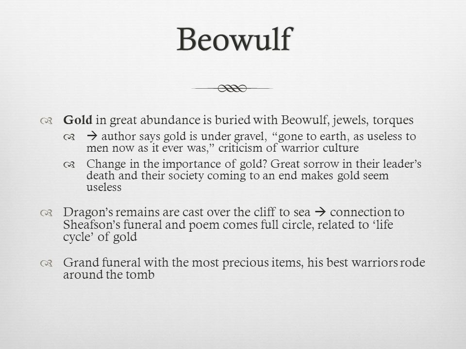 Beowulf Gold in great abundance is buried with Beowulf, jewels, torques author says gold is under gravel, gone to earth, as useless to men now as it e
