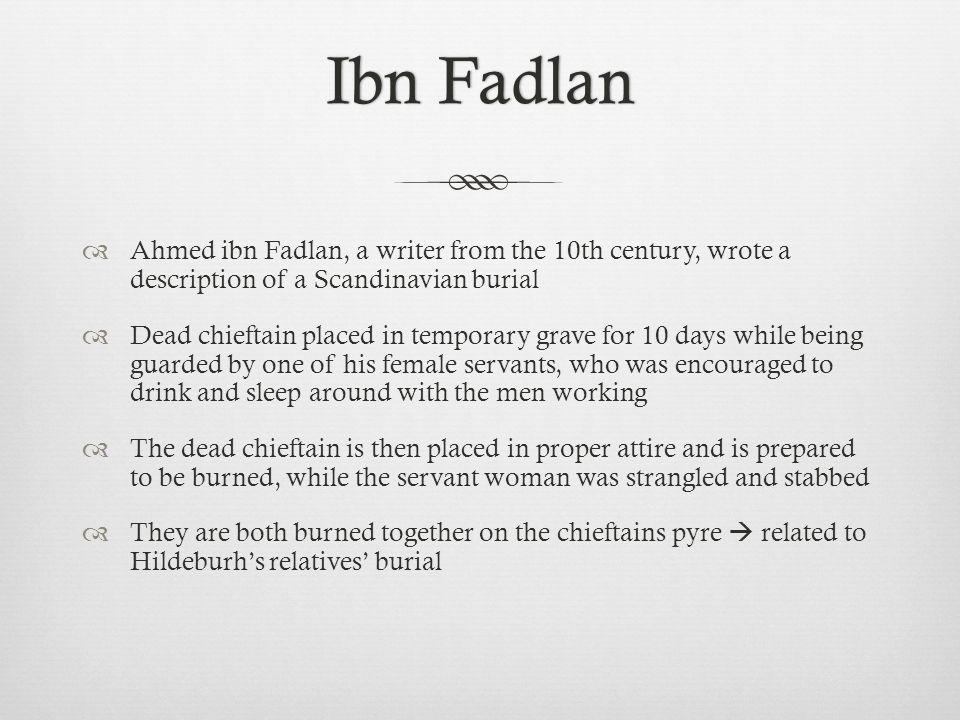 Ahmed ibn Fadlan, a writer from the 10th century, wrote a description of a Scandinavian burial Dead chieftain placed in temporary grave for 10 days wh