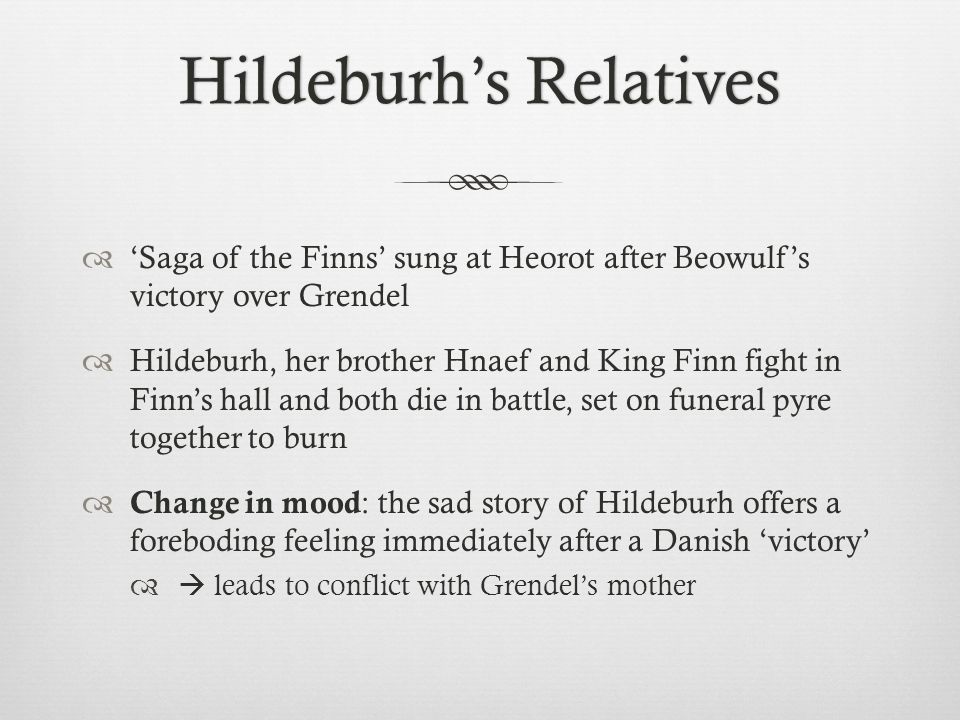 Saga of the Finns sung at Heorot after Beowulfs victory over Grendel Hildeburh, her brother Hnaef and King Finn fight in Finns hall and both die in ba