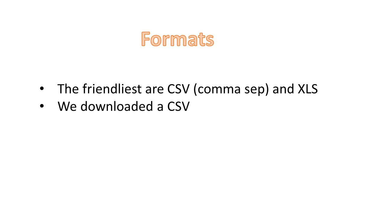 The friendliest are CSV (comma sep) and XLS We downloaded a CSV