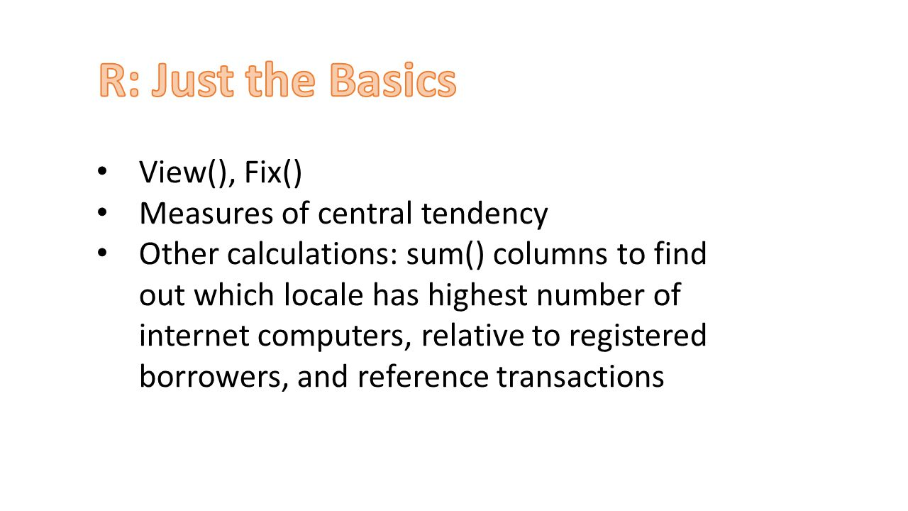 View(), Fix() Measures of central tendency Other calculations: sum() columns to find out which locale has highest number of internet computers, relative to registered borrowers, and reference transactions