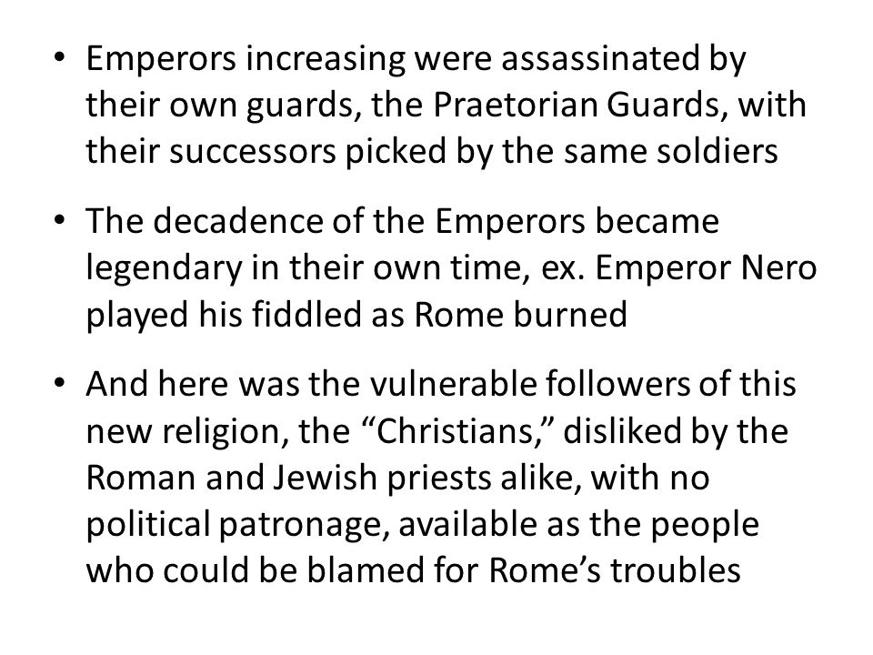 Christians would not give homage to Roman gods, not even the Emperor who saw himself as a god, thereby destroying Roman unity and demonstrating a lack of patriotism Christians refused to serve in the Roman army The Emperors solution: blame the Christians and send them to the Coliseum: – To fight gladiators without their own weapons – To be fed to live, hungry animals such as lions and bears – To be covered in tar and used as human torches to light the Emperors gardens at night – If Roman citizens, to be beheaded publically – To be crucified en masse in the Coliseum: men, women and children – and, human/animal sexual bestiality